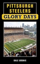 Pittsburgh Steelers Glory Days ebook by Dale Grdnic