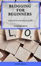 Blogging for Beginners - For Beginners ebook by Jonathan Smith