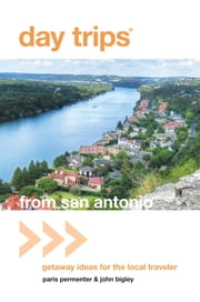Day Trips® from San Antonio - Getaway Ideas for the Local Traveler ebook by Paris Permenter,John Bigley
