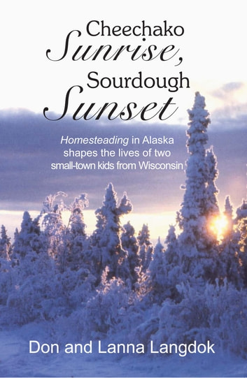 Cheechako Sunrise, Sourdough Sunset - Homesteading in Alaska Shapes the Lives of Two Small-Town Kids from Wisconsin ebook by Don Langdok,Lanna Langdok