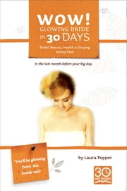 Wow! Glowing Bride in 30 Days - Health, Beauty & Staying Stress Free in the Last Month Before Your Wedding Day. ebook by Laura Pepper