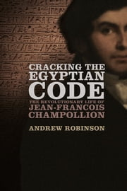 Cracking the Egyptian Code: The Revolutionary Life of Jean-Francois Champollion ebook by Andrew Robinson