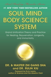 Soul Mind Body Science System - Grand Unification Theory and Practice for Healing, Rejuvenation, Longevity, and Immortality ebook by Zhi Gang Sha