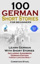 100 German Short Stories for Beginners Learn German with Stories Including Audiobook - (German Edition Foreign Language Book 1) eBook by Christian Stahl