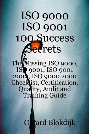 ISO 9000 ISO 9001 100 Success Secrets; The Missing ISO 9000, ISO 9001, ISO 9001 2000, ISO 9000 2000 Checklist, Certification, Quality, Audit and Training Guide ebook by Gerard Blokdijk