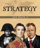 Strategy Six Pack 2 (Illustrated) - Cleopatra, De Re Militari, Alexander the Great, Military Maxims, Napoleon and The Rough Riders ebook by Theodore Roosevelt