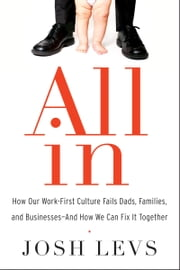 All In - How Our Work-First Culture Fails Dads, Families, and Businesses--And How We Can Fix It Together ebook by Josh Levs