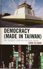 Democracy (Made in Taiwan) - The 'Success' State as a Political Theory ebook by Chih-Yu Shih