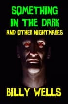 Something in the Dark and Other Nightmares ebook by Billy Wells