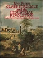 Class Struggle and the Industrial Revolution - Early Industrial Capitalism in Three English Towns ebook by John Foster