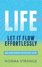 LIFE – Let It Flow Effortlessly - How Being Genuine Creates Real Value ebook by Norma Strange