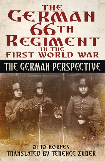 German 66th Infantry Regiment in the First World War - The German Perspective ebook by Otto Korfes