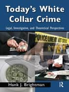 Today's White Collar Crime - Legal, Investigative, and Theoretical Perspectives ebook by Hank J. Brightman