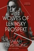 The Wolves of Leninsky Prospekt ebook by Sarah Armstrong