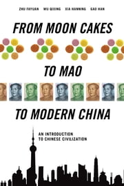 From Moon Cakes to Mao to Modern China: An Introduction to Chinese Civilization ebook by Zhu Fayuan, Wu Qixin, Gao  Han