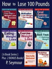 How to Lose 100 Pounds - 6 Book Bundle + 2 BONUS Books ebook by P. Seymour
