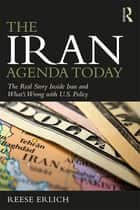 The Iran Agenda Today - The Real Story Inside Iran and What's Wrong with U.S. Policy ebook by Reese Erlich