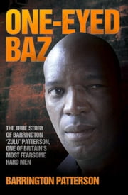 One-Eyed Baz - The True Story of Barrington 'Zulu' Patterson, One of Britain's Most Fearsome Hard Men ebook by Barrington Patterson