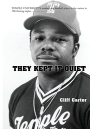 They Kept It Quiet - TEMPLE UNIVERSITY'S number one baseball player in the nation in 1984 hitting triples ebook by Cliff Carter