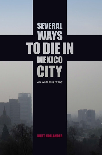 Several Ways to Die in Mexico City - An Autobiography of Death in Mexico City ebook by Kurt Hollander