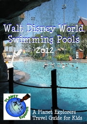 Walt Disney World Swimming Pools 2013: A Planet Explorers Travel Guide for Kids ebook by Planet Explorers