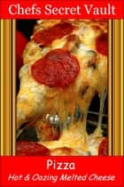 Pizza: Hot & Oozing Melted Cheese ebook by Chefs Secret Vault