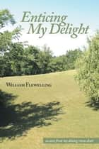 Enticing My Delight ebook by William Flewelling