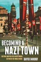 Becoming a Nazi Town - Culture and Politics in Göttingen between the World Wars ebook by David Imhoof