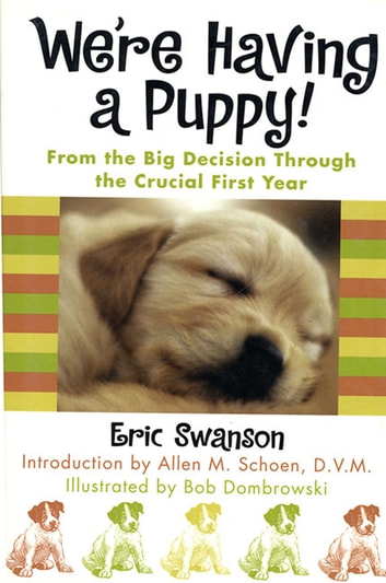 We're Having A Puppy! - From the Big Decision Through the Crucial First Year eBook by Eric Swanson