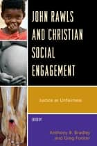 John Rawls and Christian Social Engagement - Justice as Unfairness eBook by Greg Forster, Anthony B. Bradley, Matthew Arbo,...