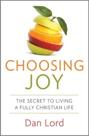 Choosing Joy - The Secret to Living a Fully Christian Life ebook by Dan Lord