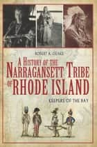 A History of the Narragansett Tribe of Rhode Island: Keepers of the Bay ebook by Robert A. Geake