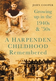 A Harpenden Childhood Remembered - Growing Up in the 1940s and '50s ebook by John Cooper