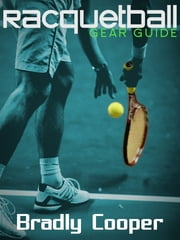 Racquetball Gear Guide ebook by Bradly Cooper
