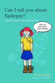 Can I tell you about Epilepsy? - A guide for friends, family and professionals ebook by Kate Lambert,Scott Hellier