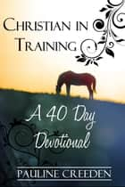 Christian In Training: A 40 day Devotional ebook by Pauline Creeden