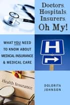 Doctors, Hospitals, Insurers, Oh My! What You Need to know about Health Insurance and Health Care ebook by Dolorita Johnson