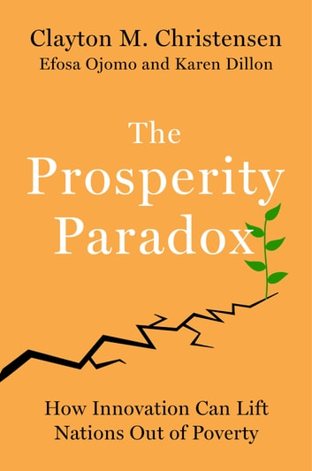 The Prosperity Paradox - How Innovation Can Lift Nations Out of Poverty eBook by Clayton M Christensen,Efosa Ojomo,Karen Dillon