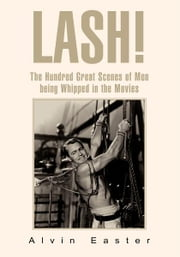 Lash - The Hundred Great Scenes of Men Being Whipped in the Movies ebook by Alvin Easter