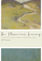 The Musician's Journey - Crafting Your Career Vision and Plan ebook by Dr. Jill Timmons