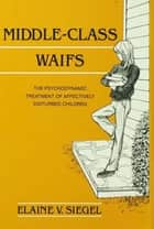 Middle-Class Waifs - The Psychodynamic Treatment of Affectively Disturbed Children ebook by Elaine V. Siegel