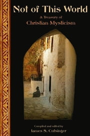 Not of This World: A Treasury of Christian Mysticism ebook by Cutsinger, James S.