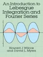 An Introduction to Lebesgue Integration and Fourier Series ebook by Howard J. Wilcox,David L. Myers
