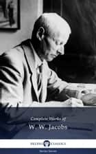 Delphi Complete Works of W. W. Jacobs (Illustrated) ebook by W. W. Jacobs, Delphi Classics