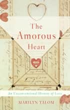 The Amorous Heart - An Unconventional History of Love ebook by Marilyn Yalom