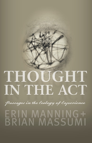 Thought in the Act - Passages in the Ecology of Experience ebook by Erin Manning,Brian Massumi