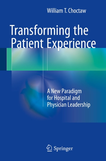 Transforming the Patient Experience - A New Paradigm for Hospital and Physician Leadership ebook by William T. Choctaw
