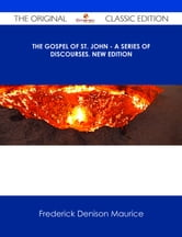 The Gospel of St. John - A Series of Discourses. New Edition - The Original Classic Edition ebook by Frederick Denison Maurice