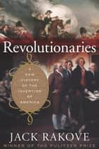 Revolutionaries - A New History of the Invention of America ebook by Jack Rakove