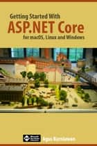 Getting Started with ASP.NET Core for macOS, Linux, and Windows ebook by Agus Kurniawan